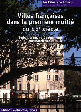 Villes françaises dans la première moitié du XIXe siècle. Embellissement, équipement, transformations - Michèle Lambert-Bresson,Annie Térade